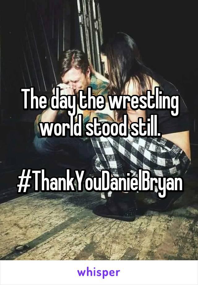 The day the wrestling world stood still.  #ThankYouDanielBryan