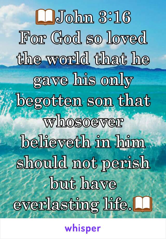 📖John 3:16 For God so loved the world that he gave his only begotten son that whosoever believeth in him should not perish but have everlasting life.📖
