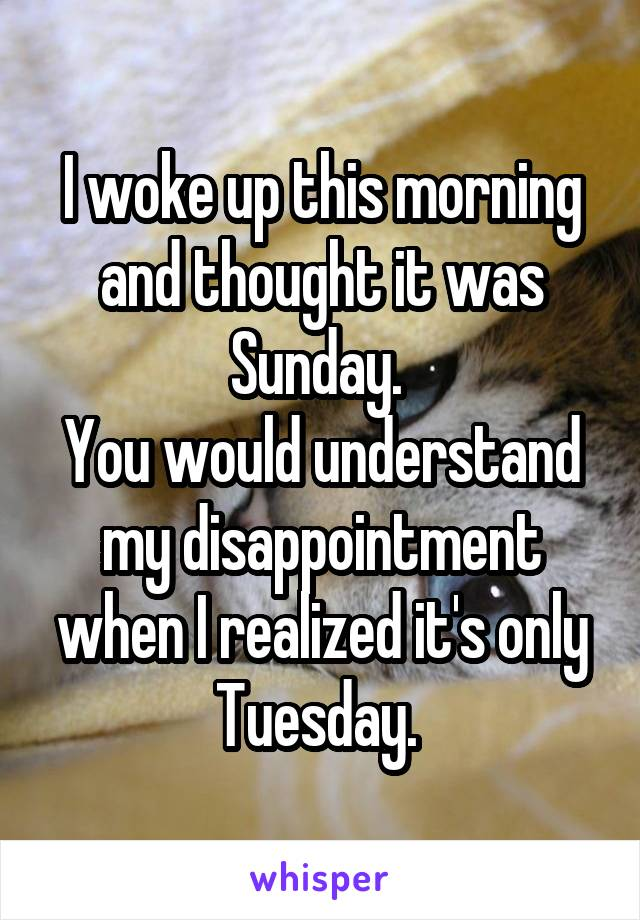 I woke up this morning and thought it was Sunday.  You would understand my disappointment when I realized it's only Tuesday.