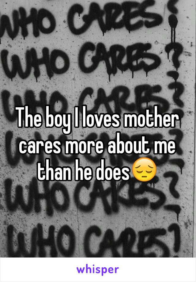 The boy I loves mother cares more about me than he does😔