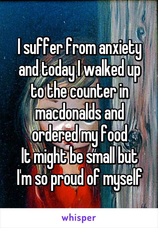 I suffer from anxiety and today I walked up to the counter in macdonalds and ordered my food It might be small but I'm so proud of myself