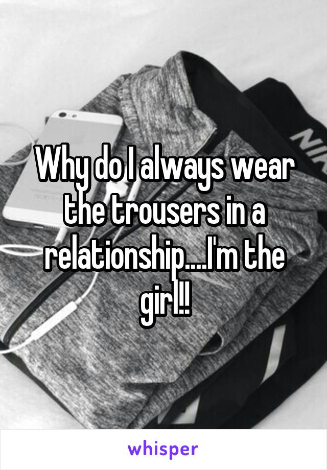 Why do I always wear the trousers in a relationship....I'm the girl!!