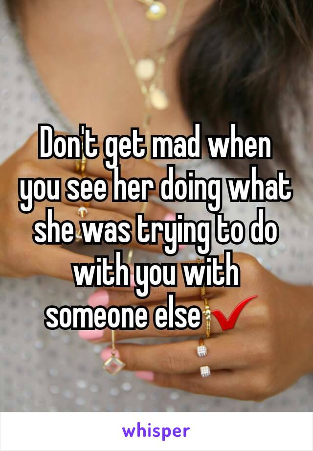 Don't get mad when you see her doing what she was trying to do with you with someone else ✔