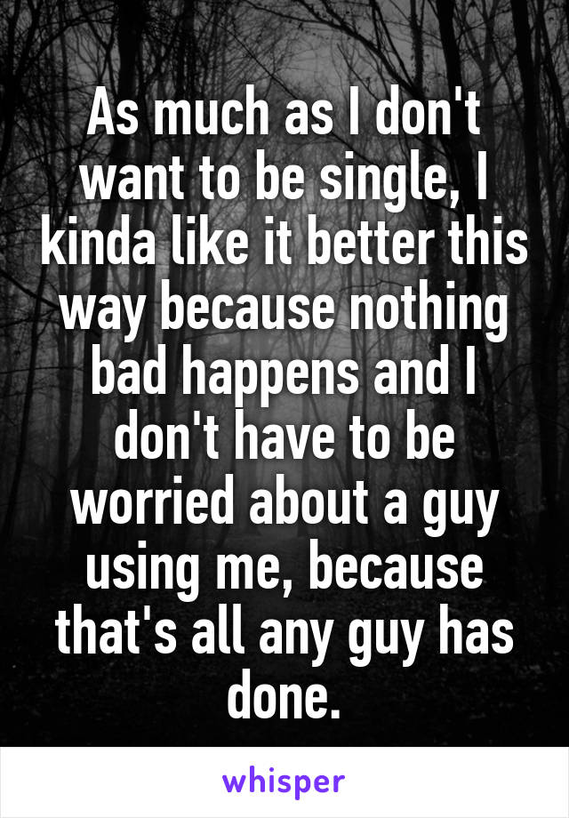 As much as I don't want to be single, I kinda like it better this way because nothing bad happens and I don't have to be worried about a guy using me, because that's all any guy has done.