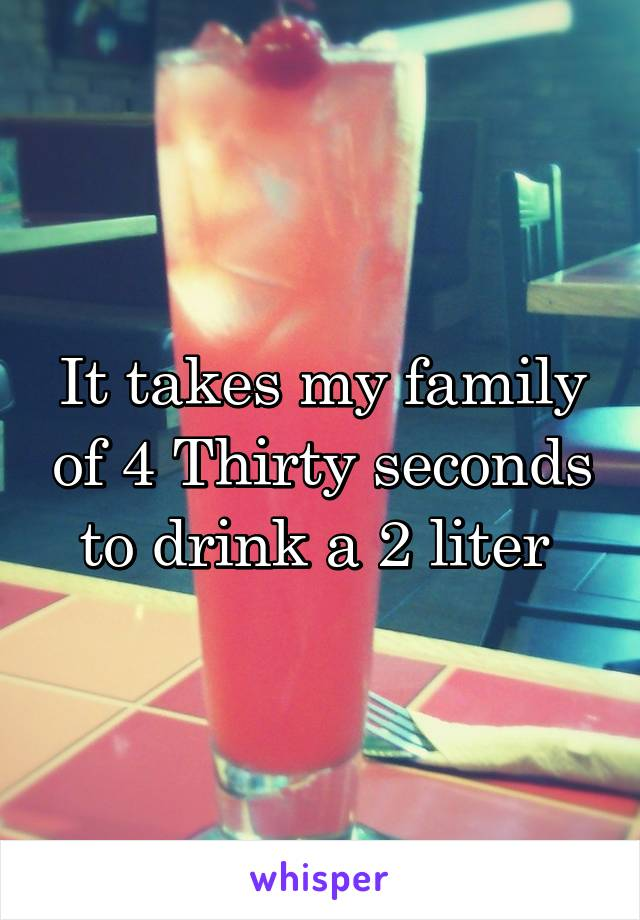 It takes my family of 4 Thirty seconds to drink a 2 liter