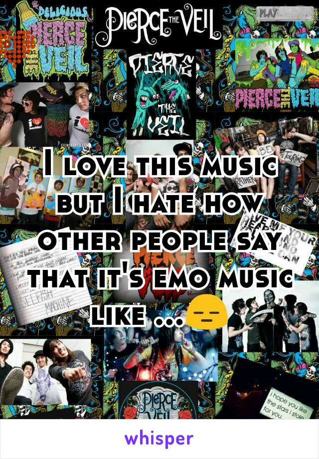 I love this music but I hate how other people say that it's emo music like ...😑