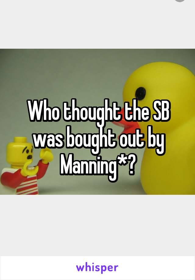 Who thought the SB was bought out by Manning*?