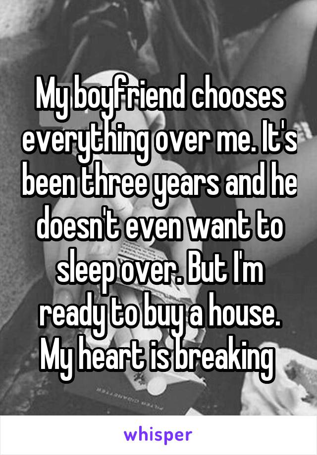 My boyfriend chooses everything over me. It's been three years and he doesn't even want to sleep over. But I'm ready to buy a house. My heart is breaking