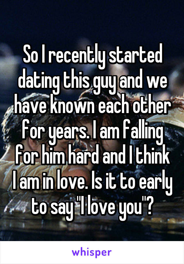 """So I recently started dating this guy and we have known each other for years. I am falling for him hard and I think I am in love. Is it to early to say """"I love you""""?"""