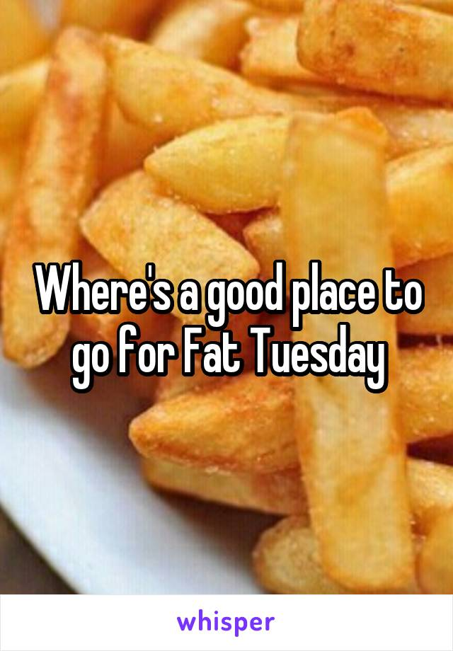 Where's a good place to go for Fat Tuesday