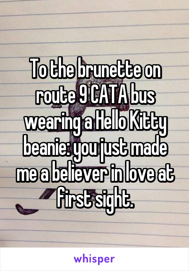 To the brunette on route 9 CATA bus wearing a Hello Kitty beanie: you just made me a believer in love at first sight.