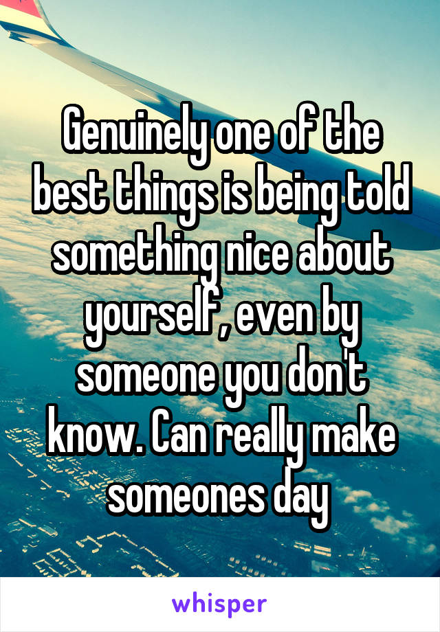 Genuinely one of the best things is being told something nice about yourself, even by someone you don't know. Can really make someones day