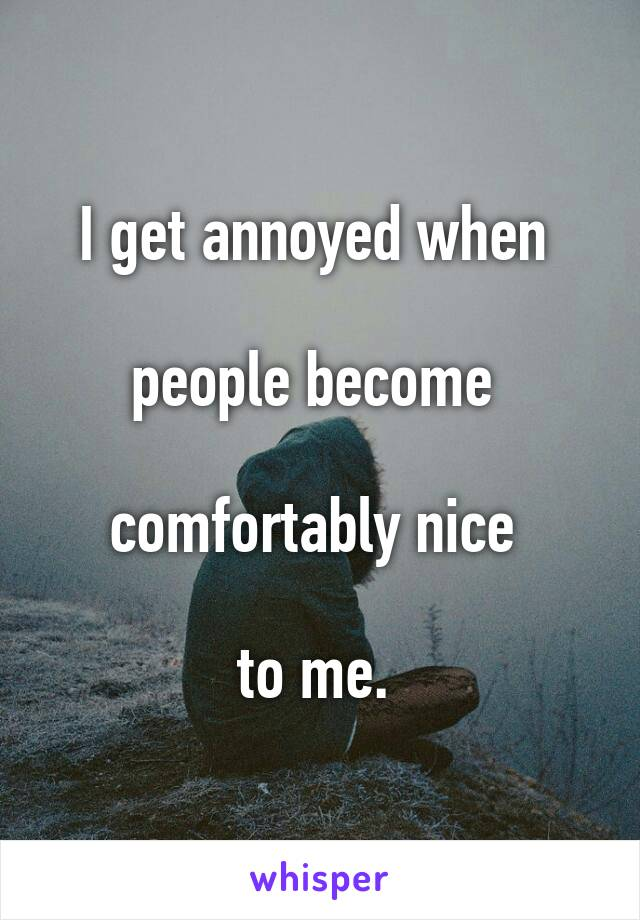 I get annoyed when   people become   comfortably nice   to me.