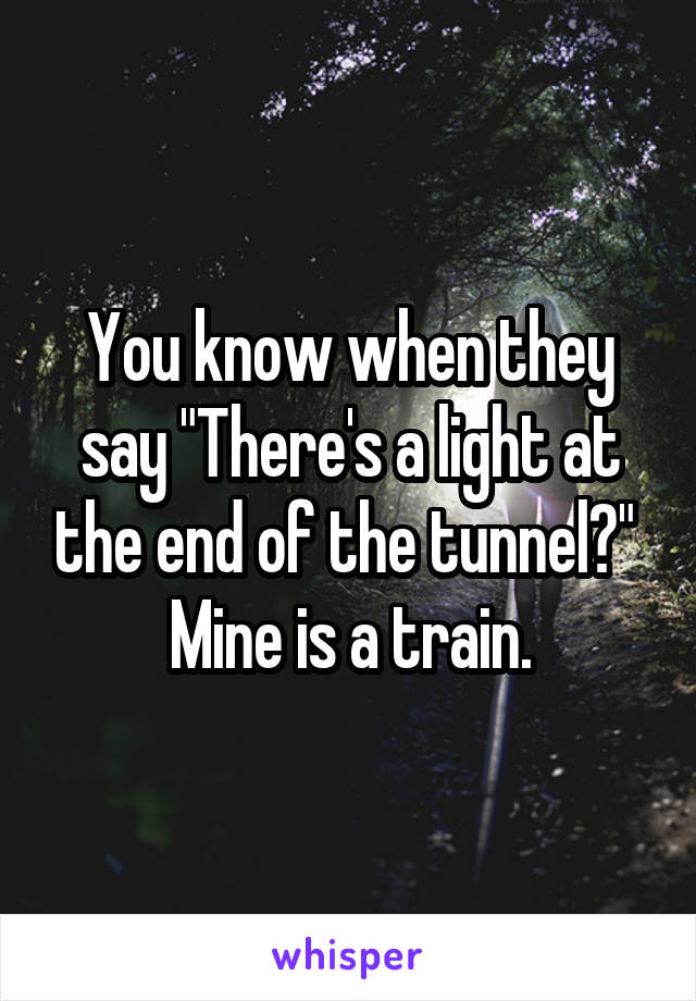 "You know when they say ""There's a light at the end of the tunnel?""  Mine is a train."