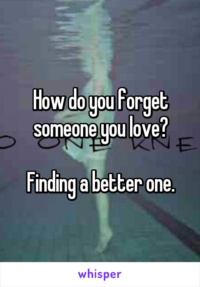 How do you forget someone you love?   Finding a better one.