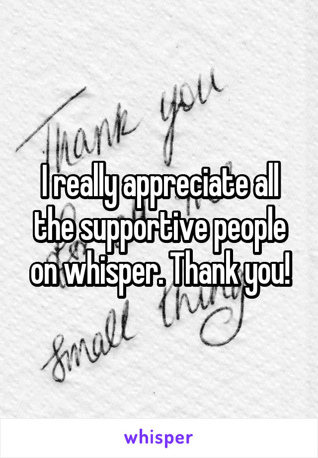 I really appreciate all the supportive people on whisper. Thank you!
