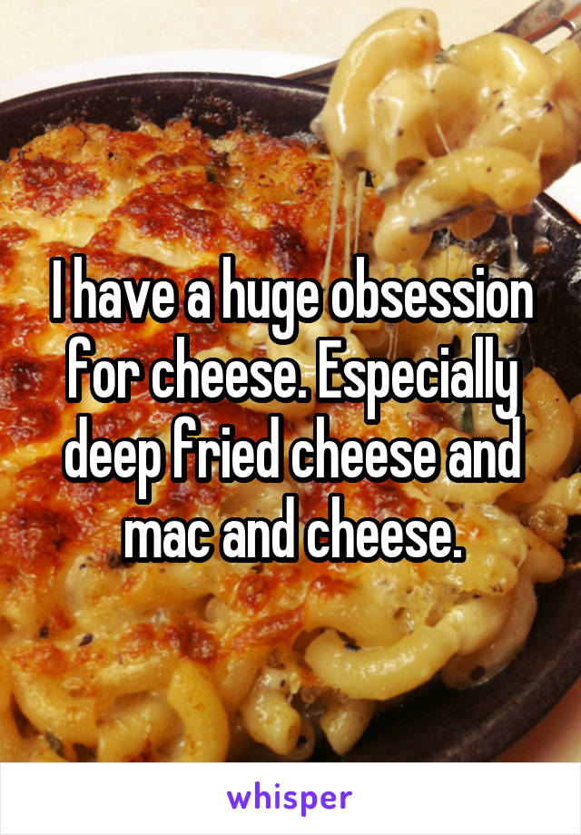I have a huge obsession for cheese. Especially deep fried cheese and mac and cheese.