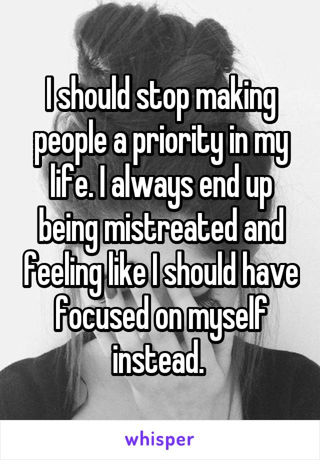 I should stop making people a priority in my life. I always end up being mistreated and feeling like I should have focused on myself instead.