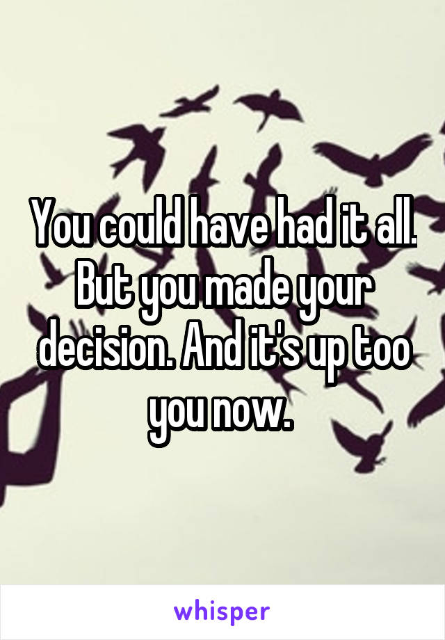You could have had it all. But you made your decision. And it's up too you now.