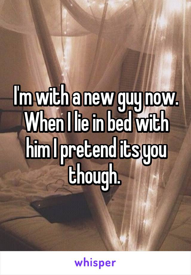 I'm with a new guy now. When I lie in bed with him I pretend its you though.