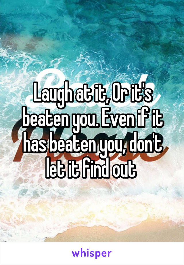 Laugh at it, Or it's beaten you. Even if it has beaten you, don't let it find out