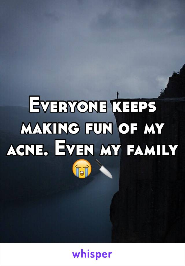 Everyone keeps making fun of my acne. Even my family 😭🔪