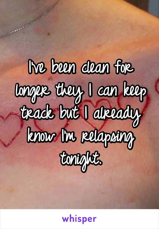 I've been clean for longer they I can keep track but I already know I'm relapsing tonight.