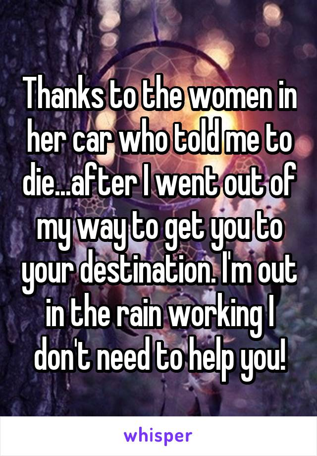 Thanks to the women in her car who told me to die...after I went out of my way to get you to your destination. I'm out in the rain working I don't need to help you!