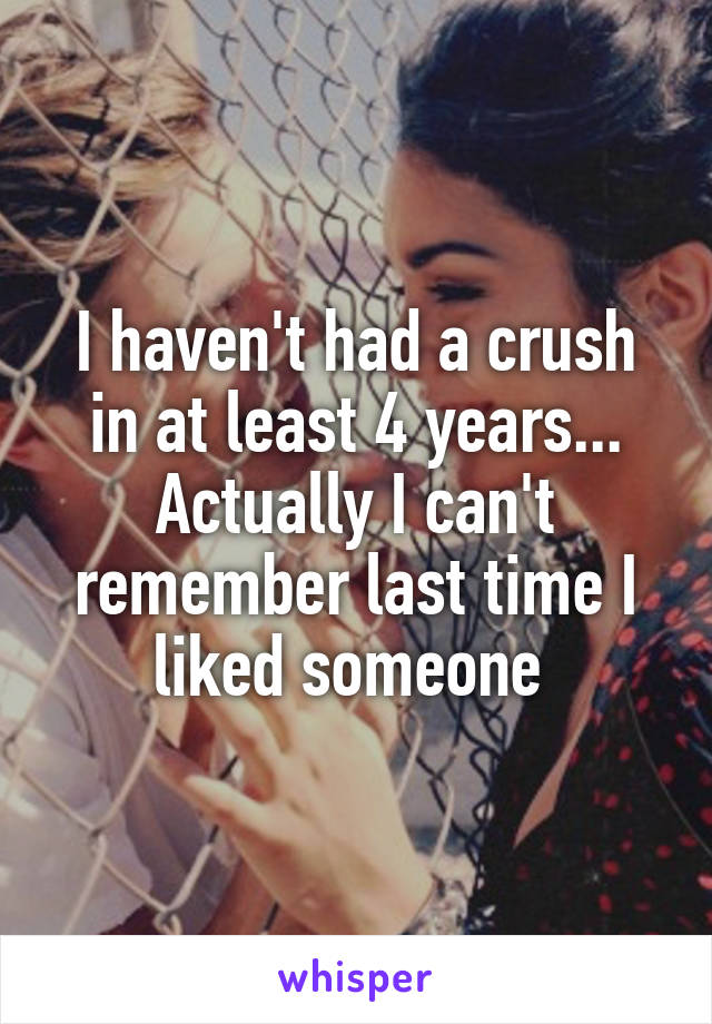 I haven't had a crush in at least 4 years... Actually I can't remember last time I liked someone
