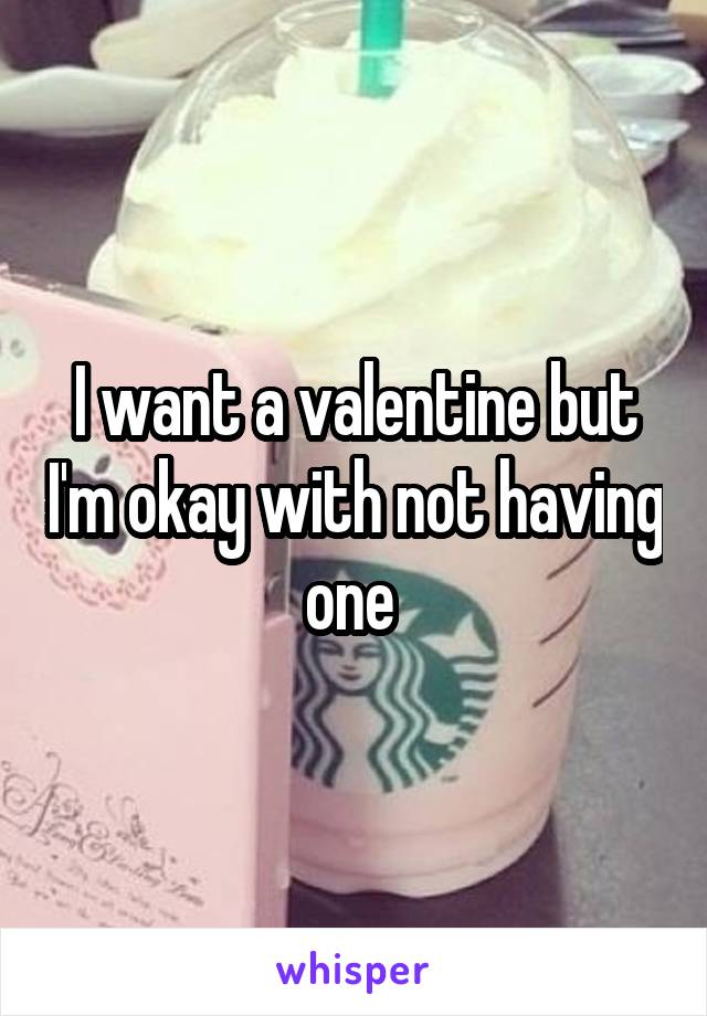 I want a valentine but I'm okay with not having one