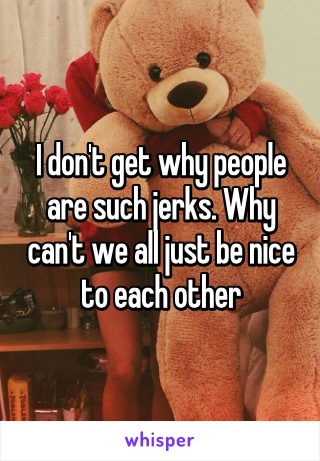 I don't get why people are such jerks. Why can't we all just be nice to each other