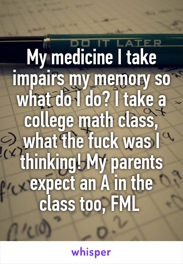 My medicine I take impairs my memory so what do I do? I take a college math class, what the fuck was I thinking! My parents expect an A in the class too, FML