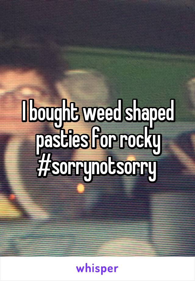I bought weed shaped pasties for rocky #sorrynotsorry