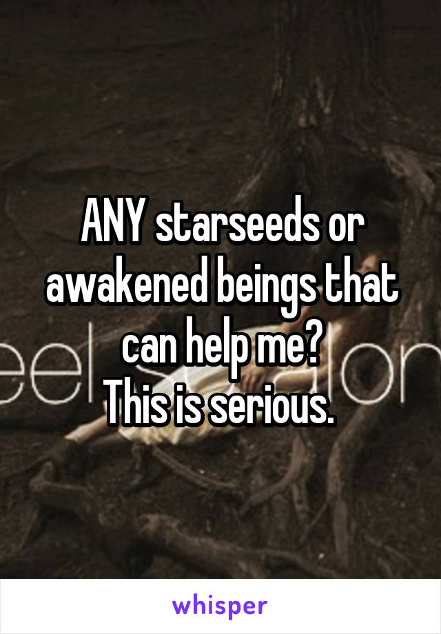 ANY starseeds or awakened beings that can help me? This is serious.