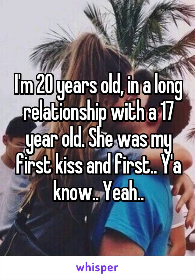 I'm 20 years old, in a long relationship with a 17 year old. She was my first kiss and first.. Y'a know.. Yeah..