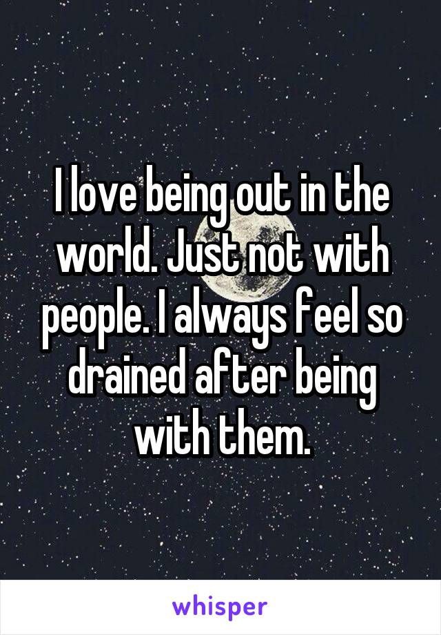 I love being out in the world. Just not with people. I always feel so drained after being with them.