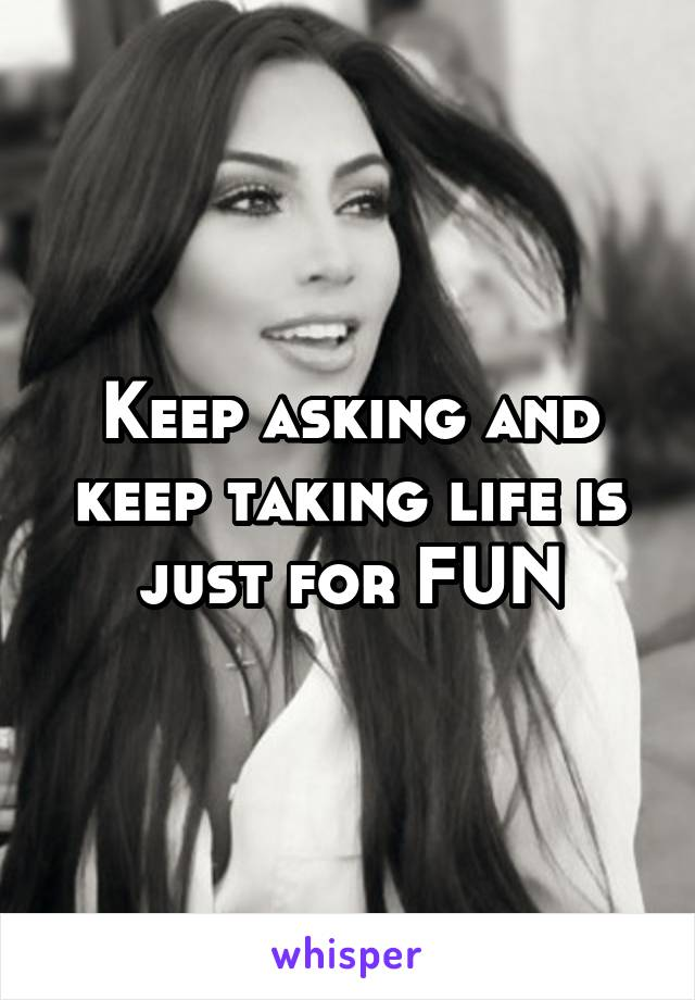 Keep asking and keep taking life is just for FUN