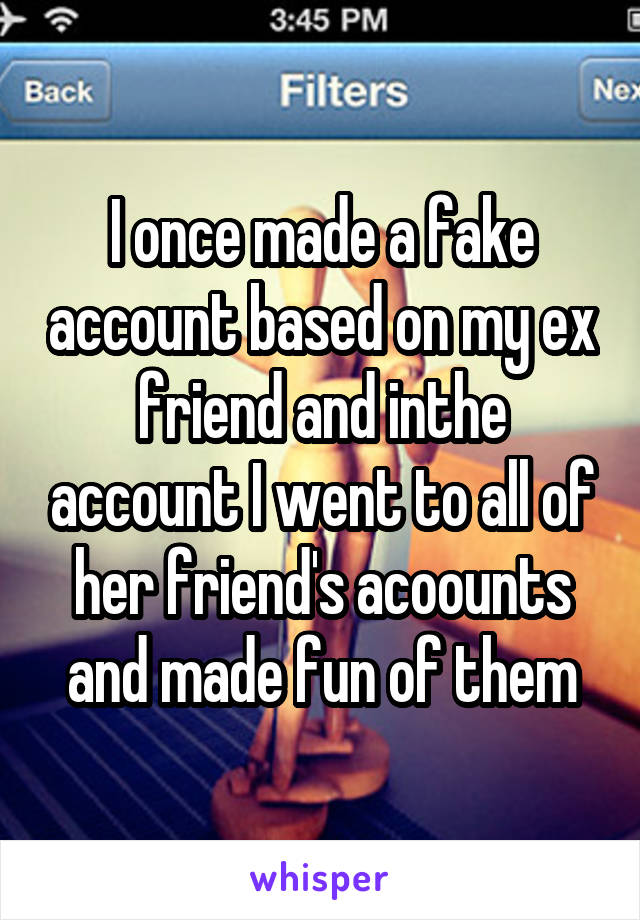 I once made a fake account based on my ex friend and inthe account I went to all of her friend's acoounts and made fun of them