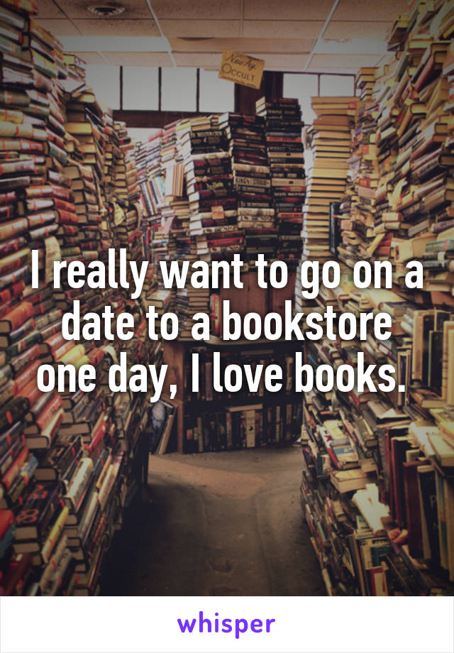 I really want to go on a date to a bookstore one day, I love books.