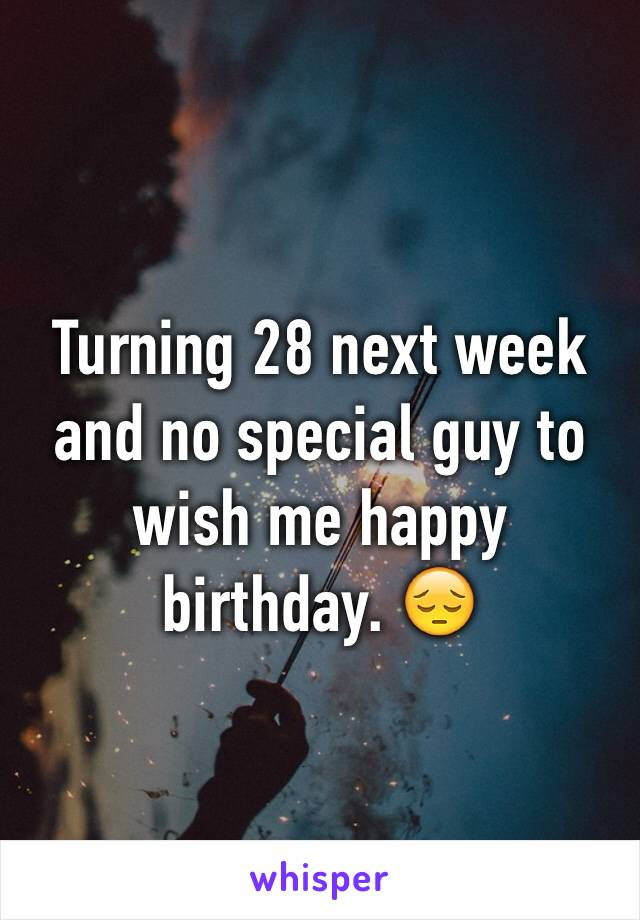 Turning 28 next week and no special guy to wish me happy birthday. 😔