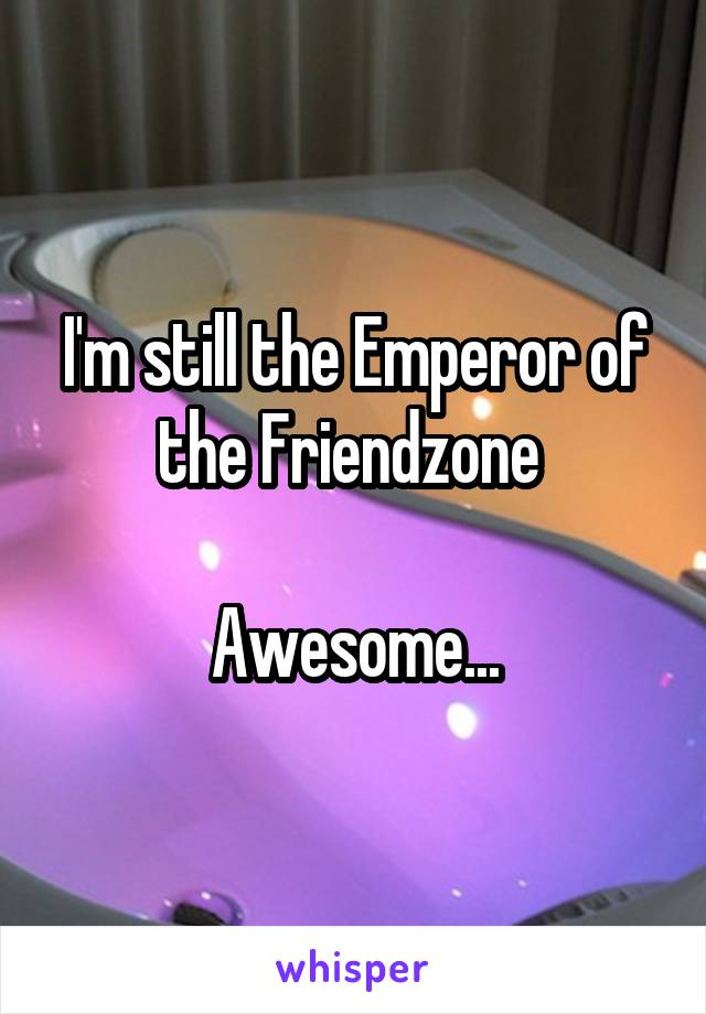 I'm still the Emperor of the Friendzone   Awesome...