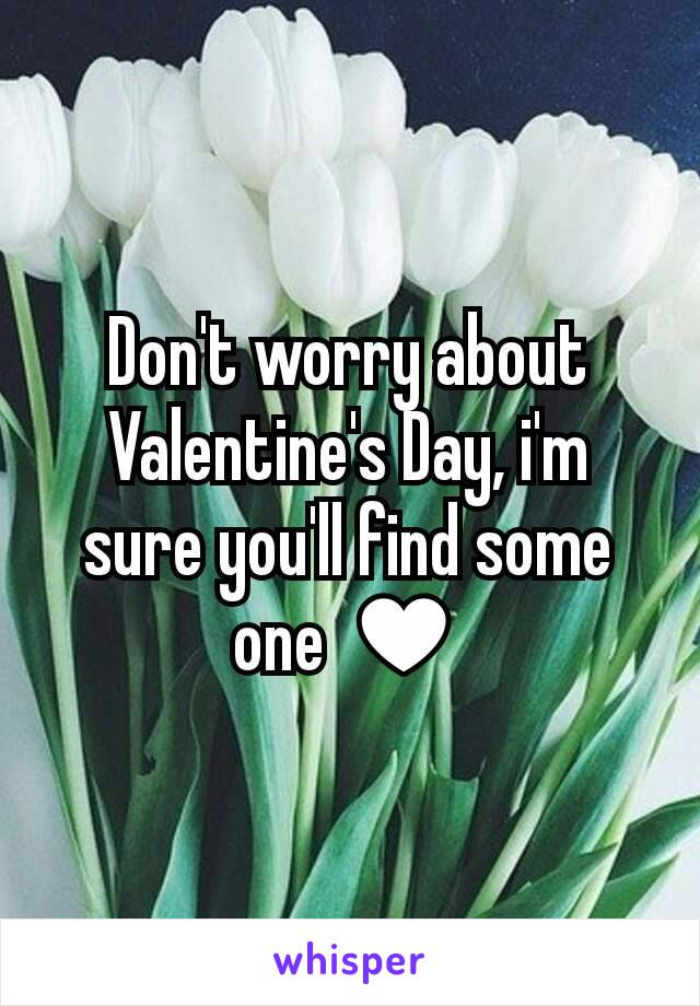 Don't worry about Valentine's Day, i'm sure you'll find some one ♥
