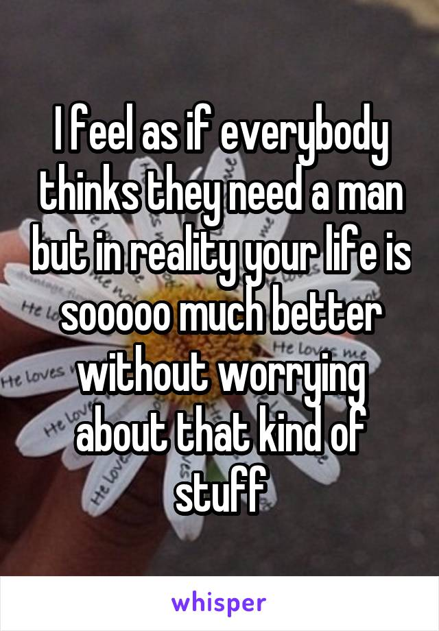 I feel as if everybody thinks they need a man but in reality your life is sooooo much better without worrying about that kind of stuff