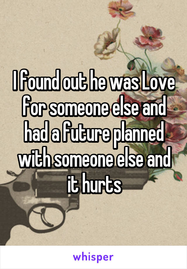 I found out he was Love for someone else and had a future planned with someone else and it hurts