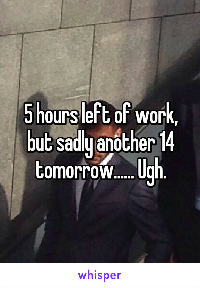 5 hours left of work, but sadly another 14 tomorrow...... Ugh.