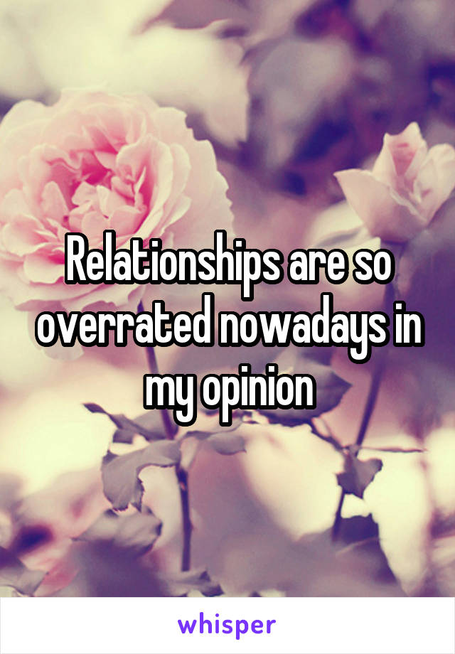 Relationships are so overrated nowadays in my opinion