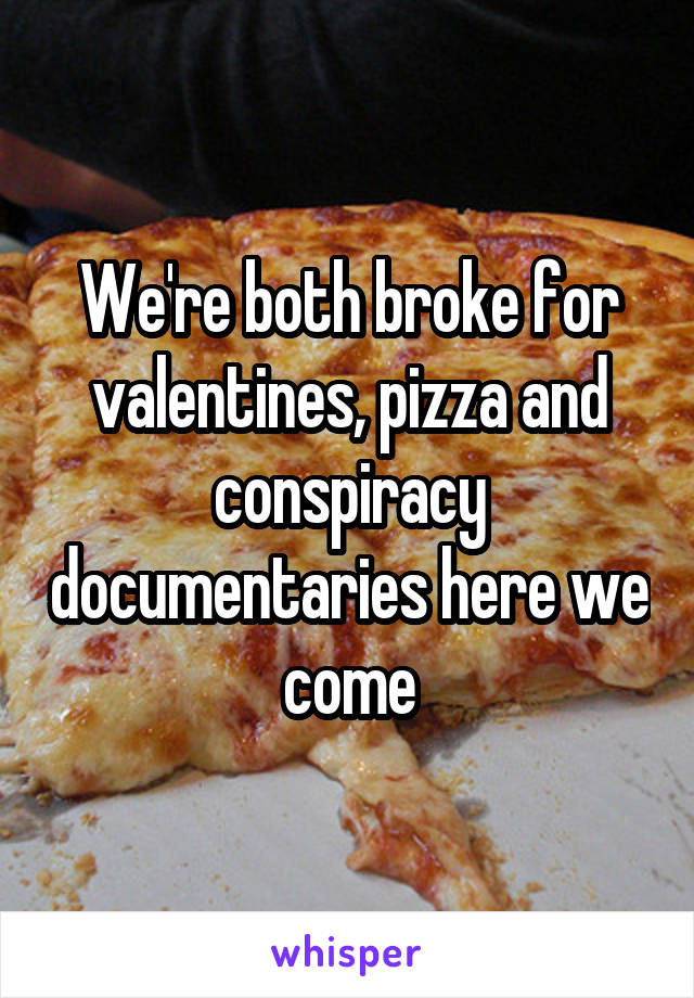 We're both broke for valentines, pizza and conspiracy documentaries here we come