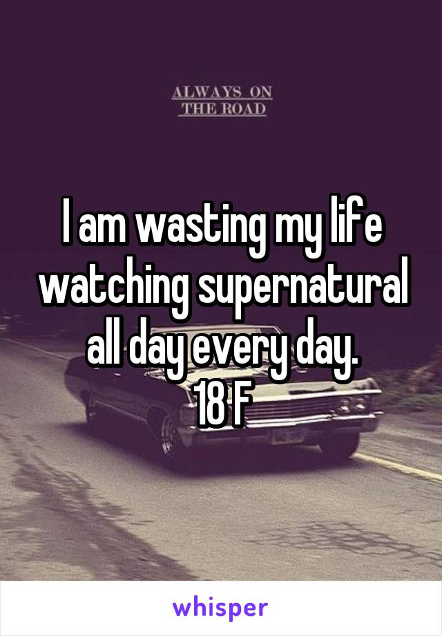 I am wasting my life watching supernatural all day every day. 18 F