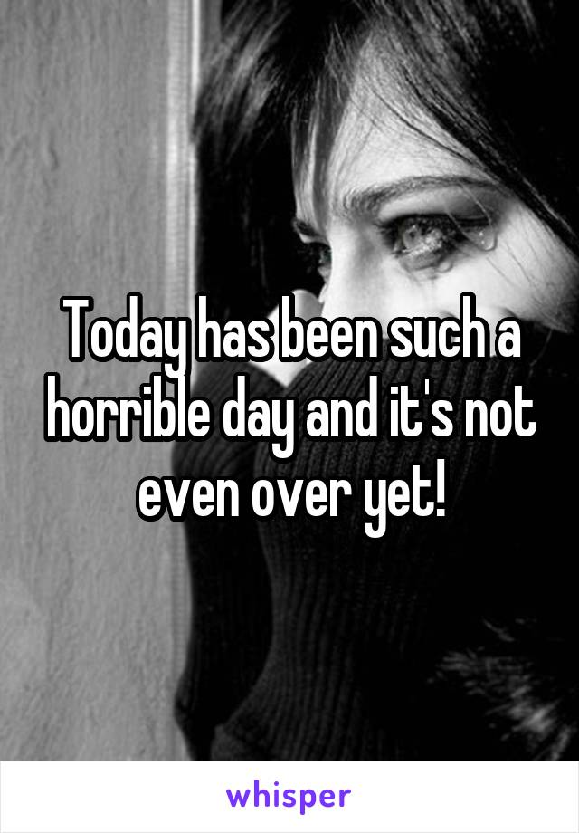 Today has been such a horrible day and it's not even over yet!
