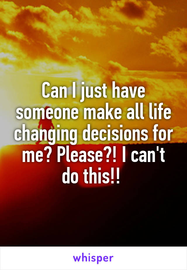 Can I just have someone make all life changing decisions for me? Please?! I can't do this!!